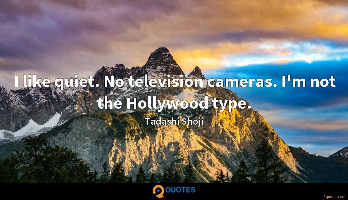 I like quiet. No television cameras. I'm not the Hollywood type.