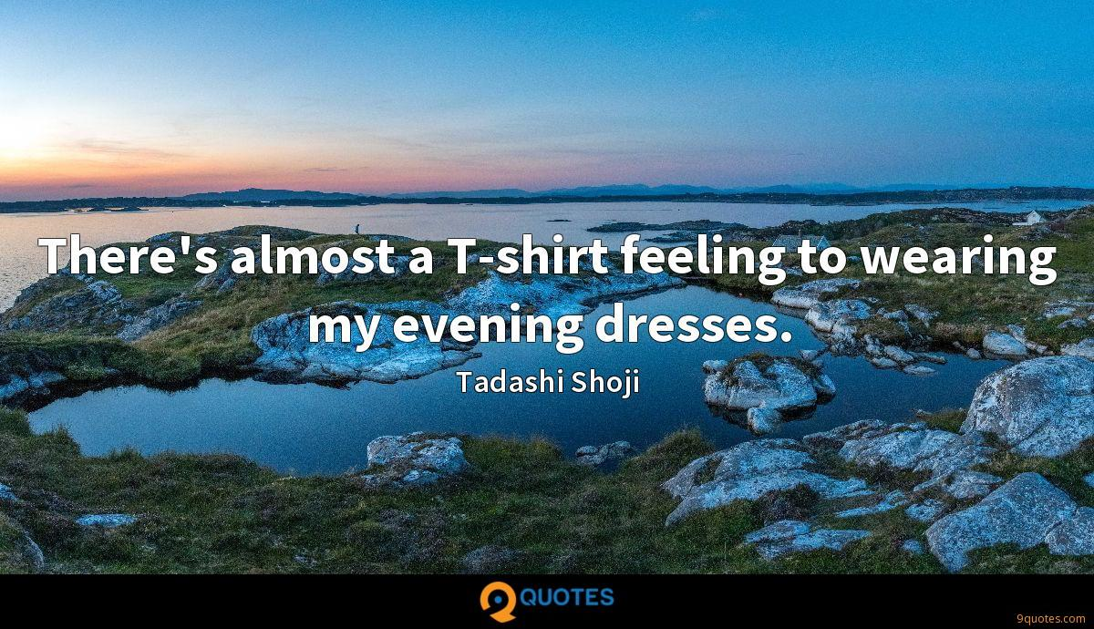 There's almost a T-shirt feeling to wearing my evening dresses.