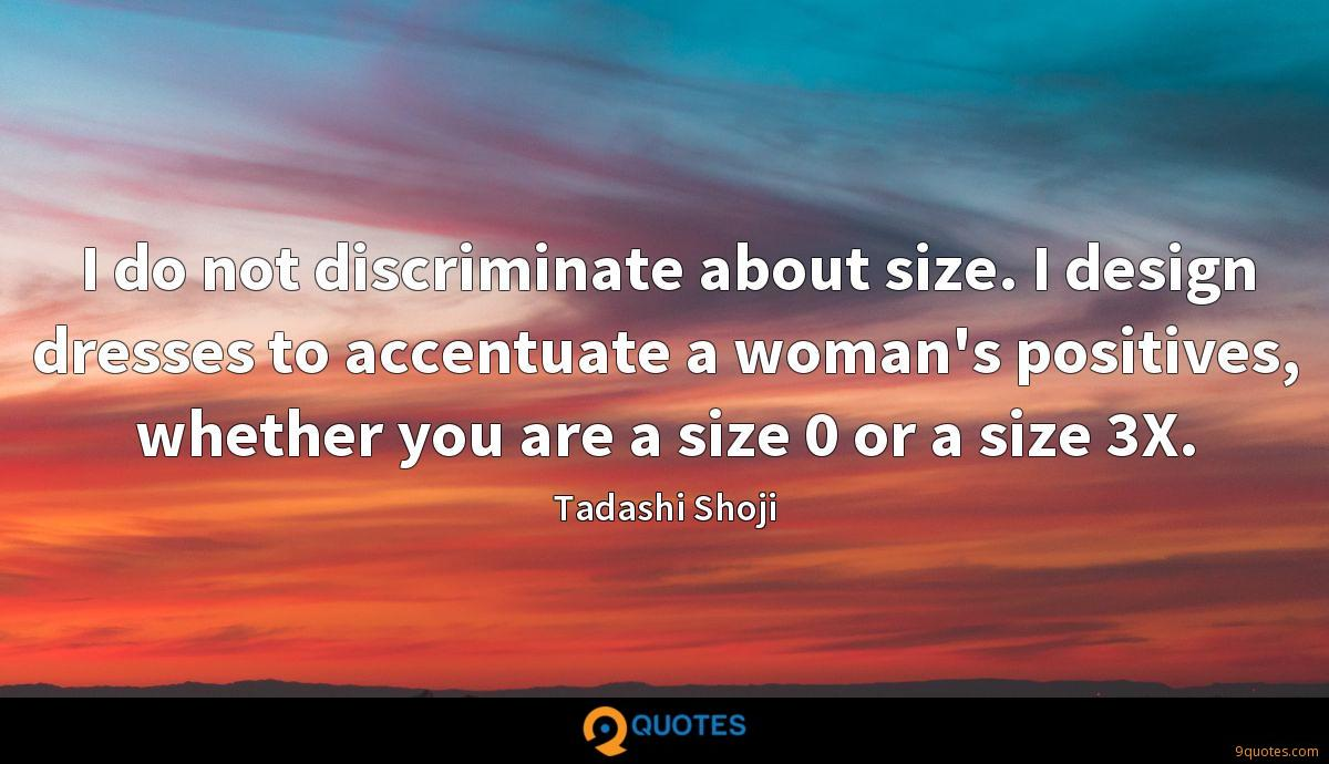 I do not discriminate about size. I design dresses to accentuate a woman's positives, whether you are a size 0 or a size 3X.