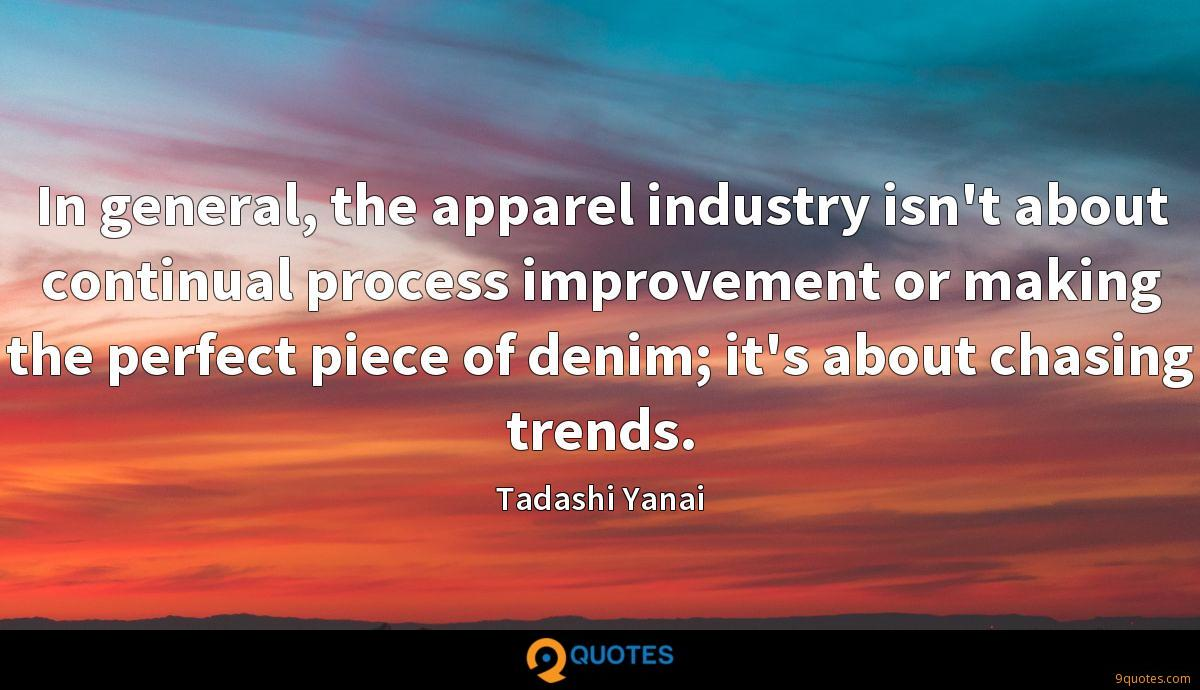 In general, the apparel industry isn't about continual process improvement or making the perfect piece of denim; it's about chasing trends.