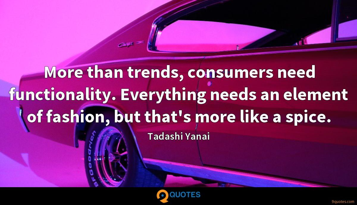 More than trends, consumers need functionality. Everything needs an element of fashion, but that's more like a spice.