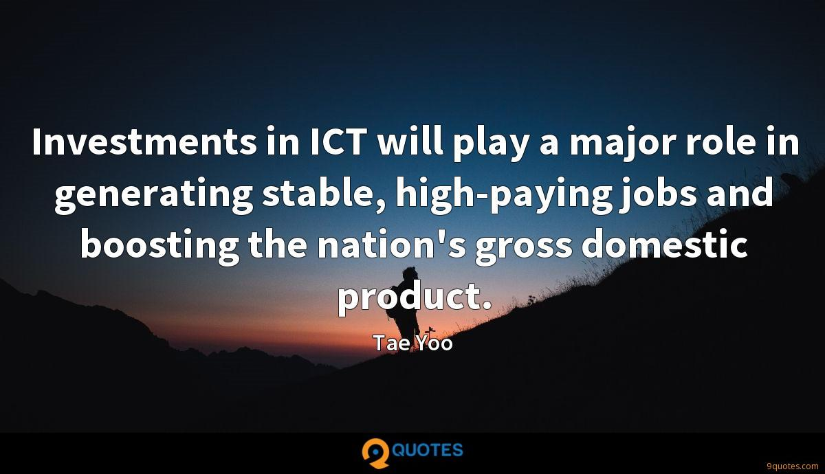 Investments in ICT will play a major role in generating stable, high-paying jobs and boosting the nation's gross domestic product.