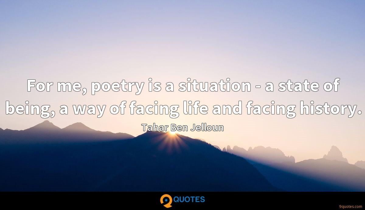 For me, poetry is a situation - a state of being, a way of facing life and facing history.