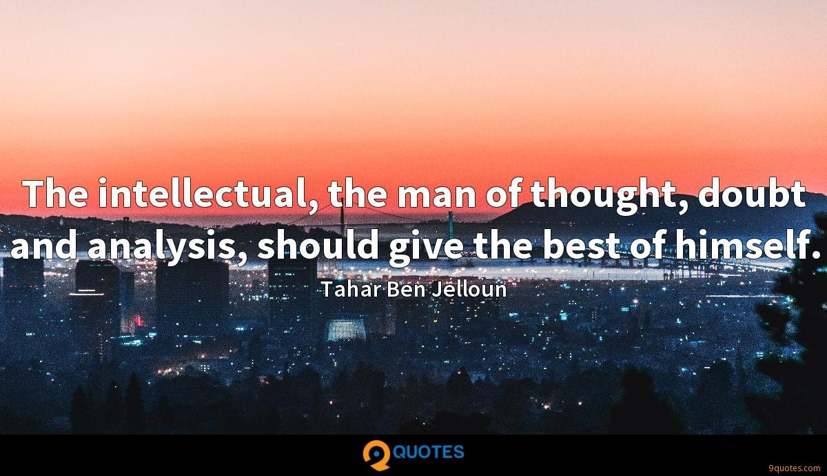 The intellectual, the man of thought, doubt and analysis, should give the best of himself.