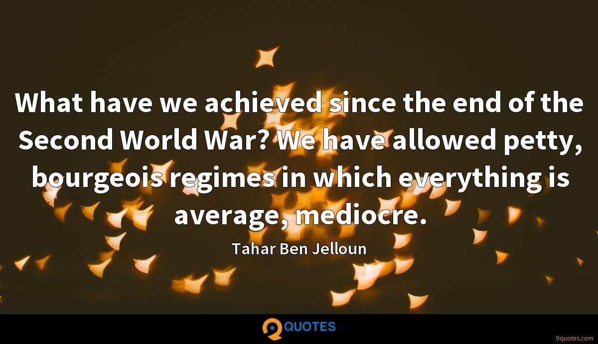 What have we achieved since the end of the Second World War? We have allowed petty, bourgeois regimes in which everything is average, mediocre.