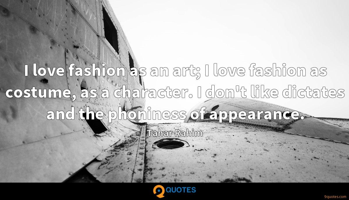 I love fashion as an art; I love fashion as costume, as a character. I don't like dictates and the phoniness of appearance.