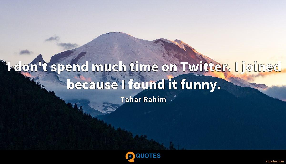 I don't spend much time on Twitter. I joined because I found it funny.