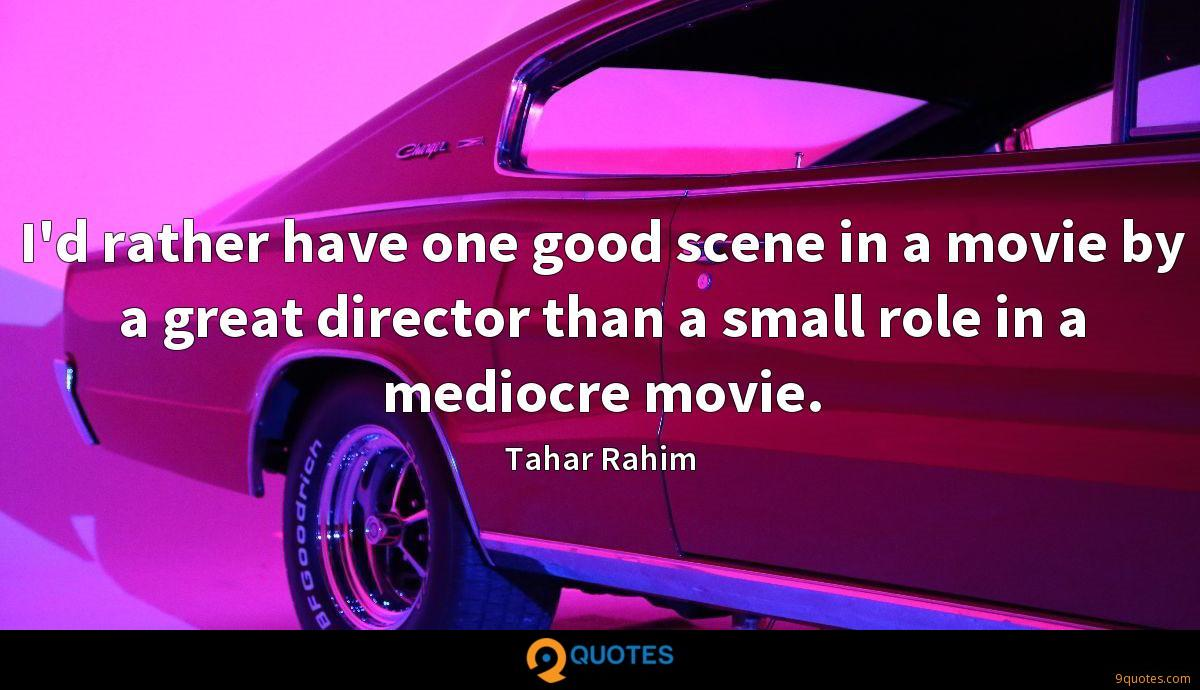 I'd rather have one good scene in a movie by a great director than a small role in a mediocre movie.