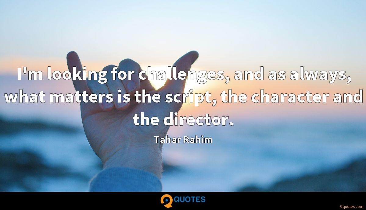 I'm looking for challenges, and as always, what matters is the script, the character and the director.