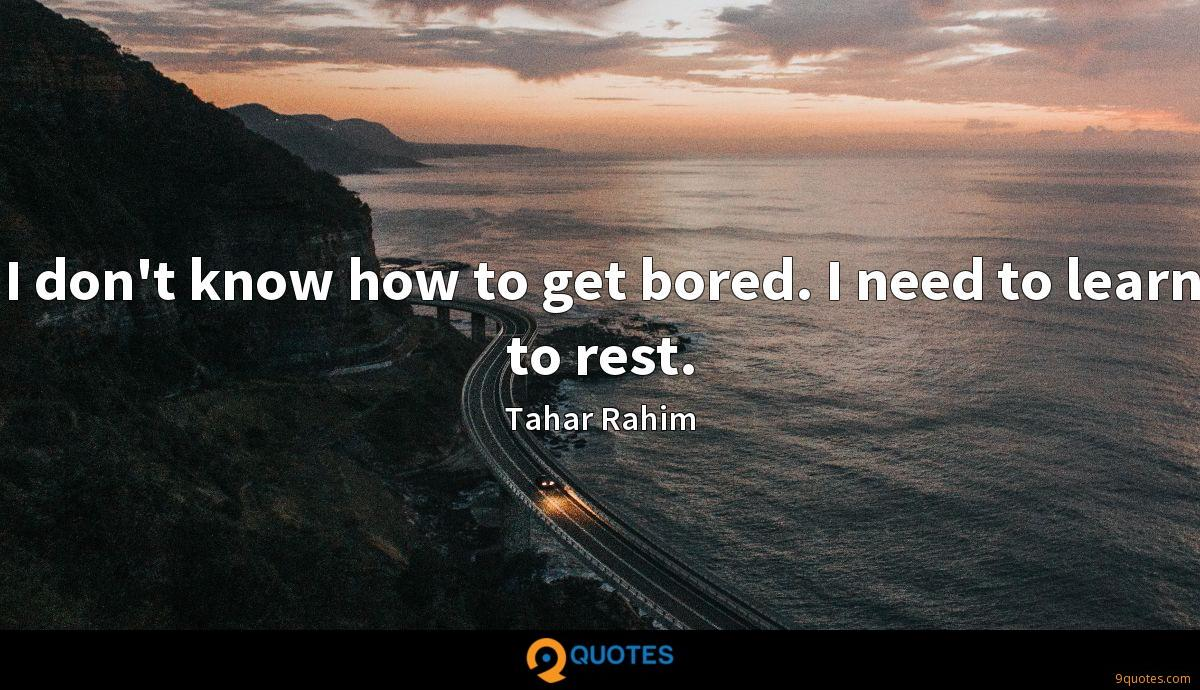 I don't know how to get bored. I need to learn to rest.