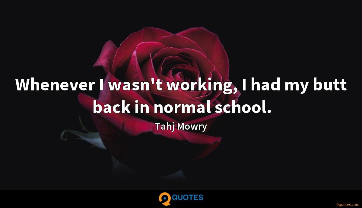Whenever I wasn't working, I had my butt back in normal school.