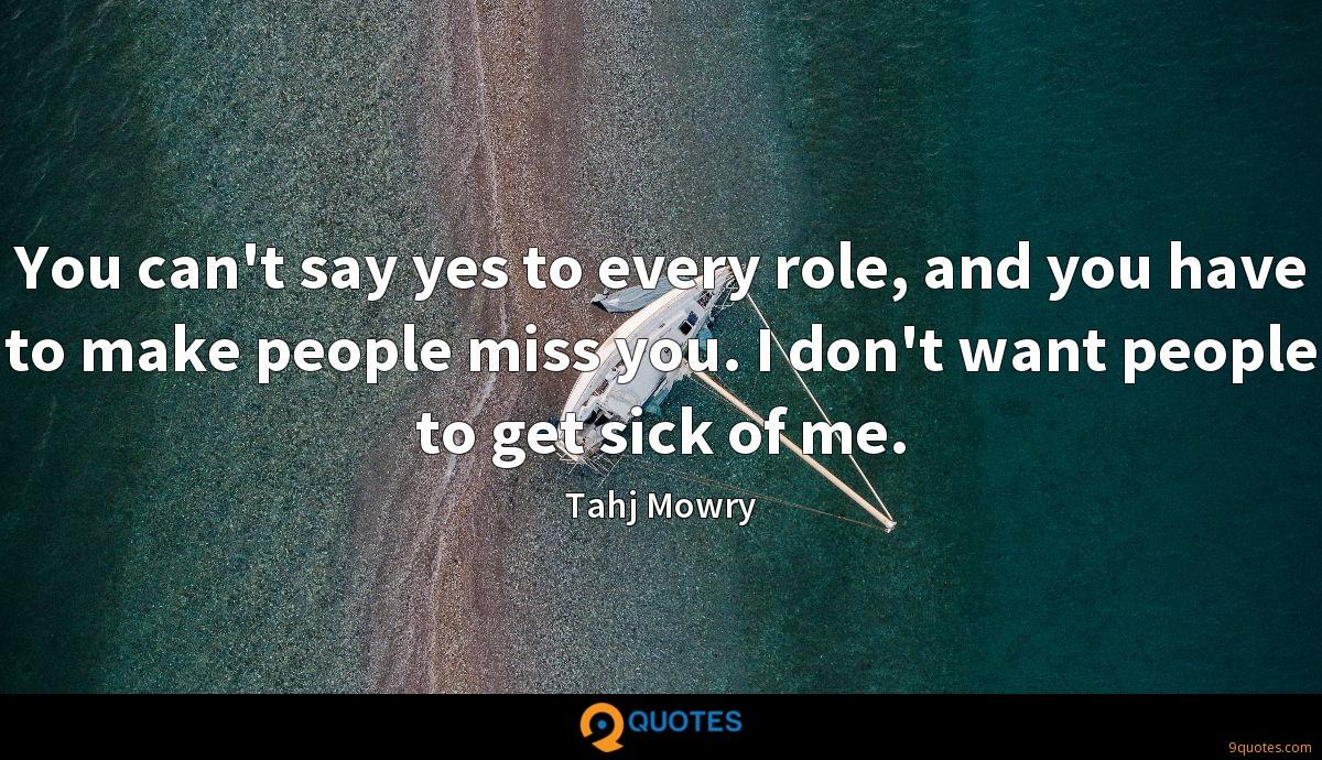 You can't say yes to every role, and you have to make people miss you. I don't want people to get sick of me.