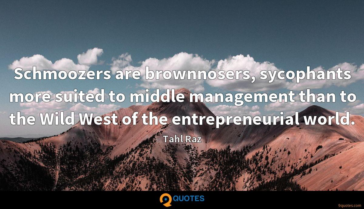 Schmoozers are brownnosers, sycophants more suited to middle management than to the Wild West of the entrepreneurial world.