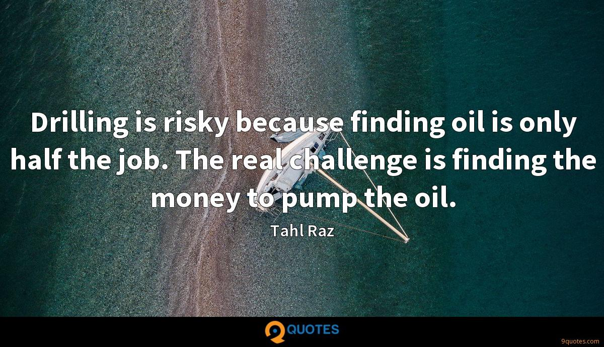Drilling is risky because finding oil is only half the job. The real challenge is finding the money to pump the oil.