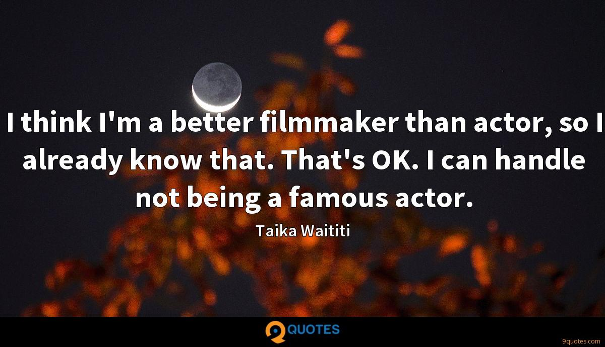 I think I'm a better filmmaker than actor, so I already know that. That's OK. I can handle not being a famous actor.