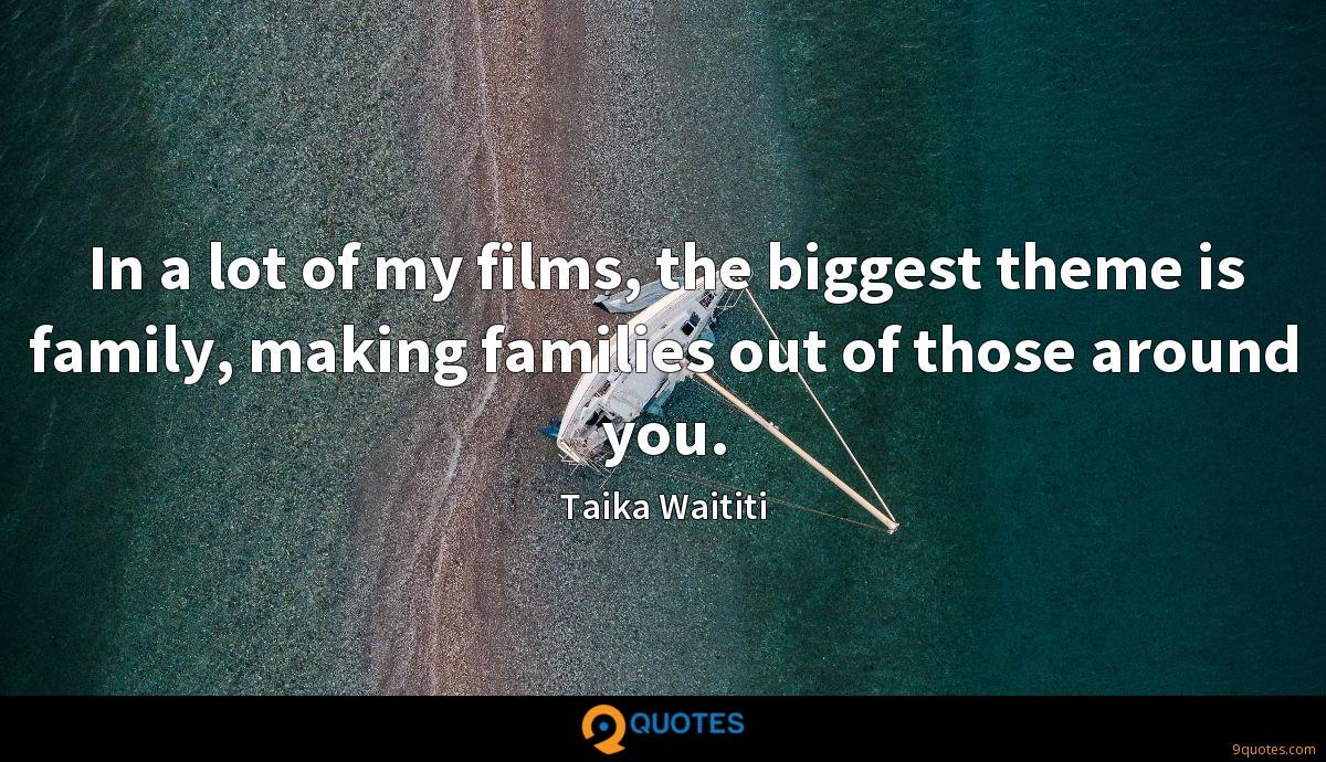 In a lot of my films, the biggest theme is family, making families out of those around you.