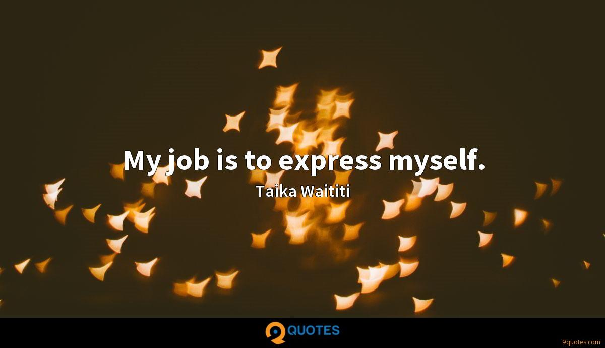 My job is to express myself.