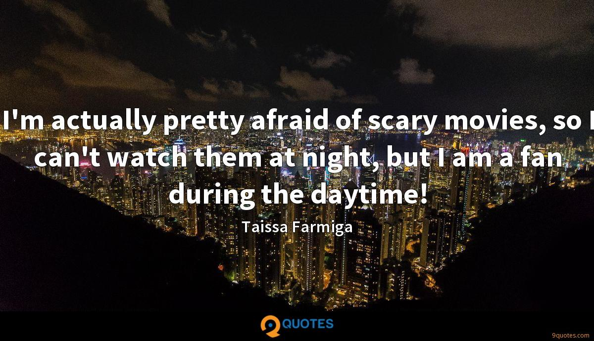 I'm actually pretty afraid of scary movies, so I can't watch them at night, but I am a fan during the daytime!