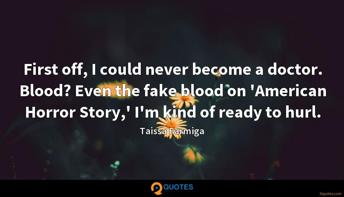 First off, I could never become a doctor. Blood? Even the fake blood on 'American Horror Story,' I'm kind of ready to hurl.