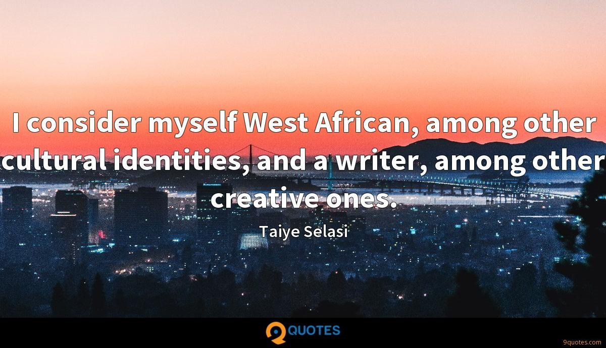 I consider myself West African, among other cultural identities, and a writer, among other creative ones.