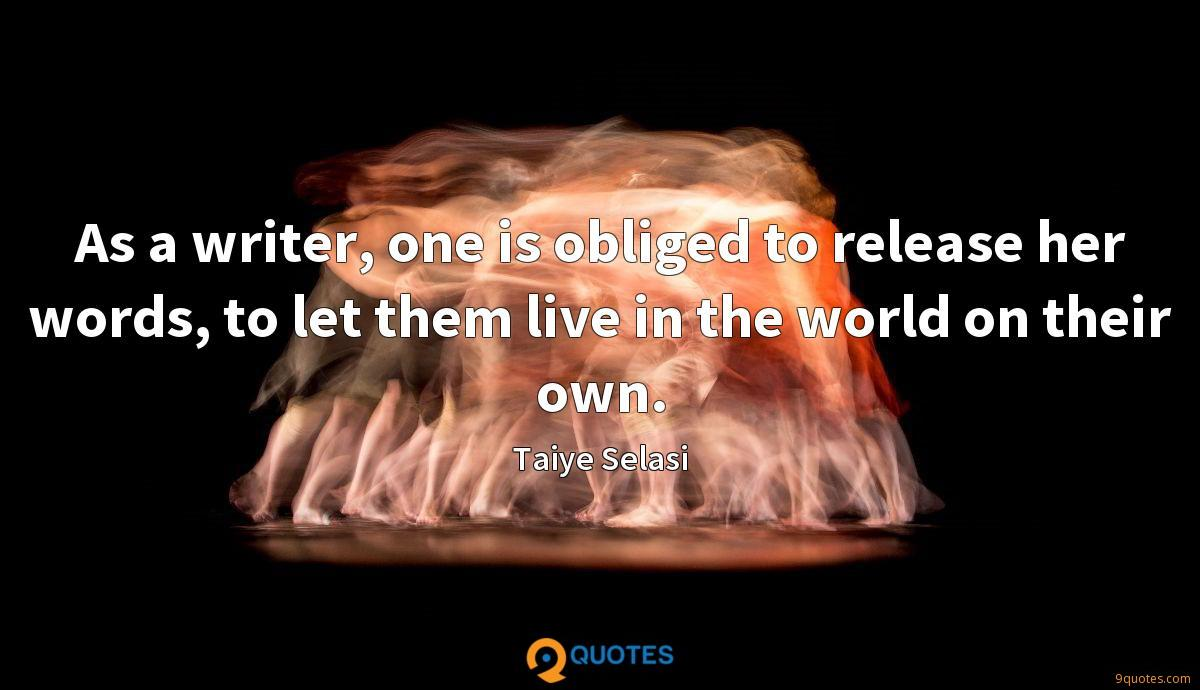 As a writer, one is obliged to release her words, to let them live in the world on their own.