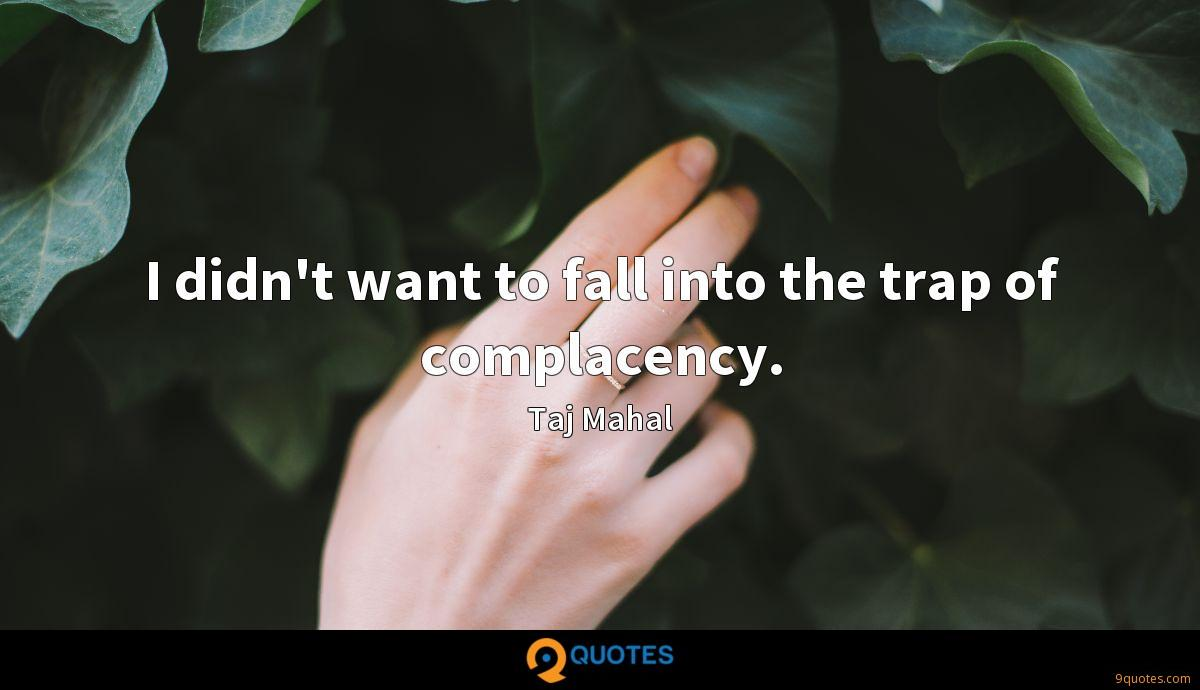 I didn't want to fall into the trap of complacency.