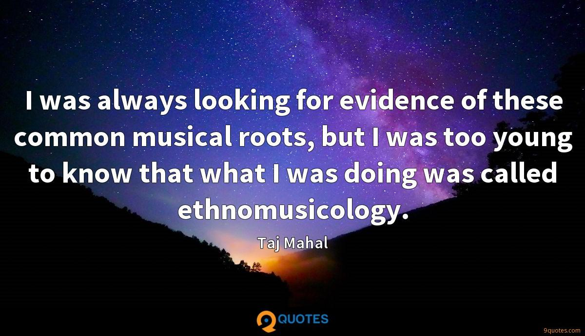 I was always looking for evidence of these common musical roots, but I was too young to know that what I was doing was called ethnomusicology.