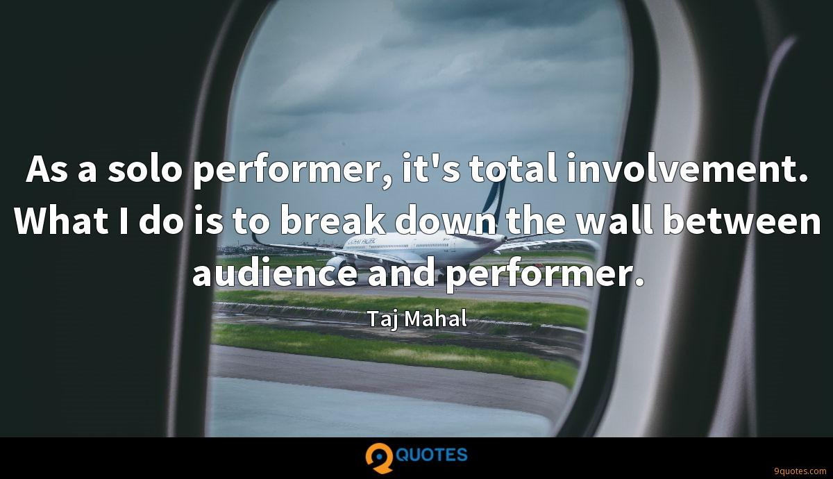 As a solo performer, it's total involvement. What I do is to break down the wall between audience and performer.