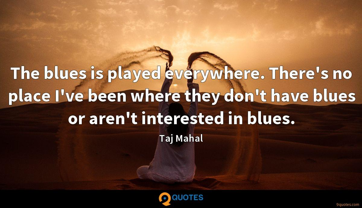 The blues is played everywhere. There's no place I've been where they don't have blues or aren't interested in blues.