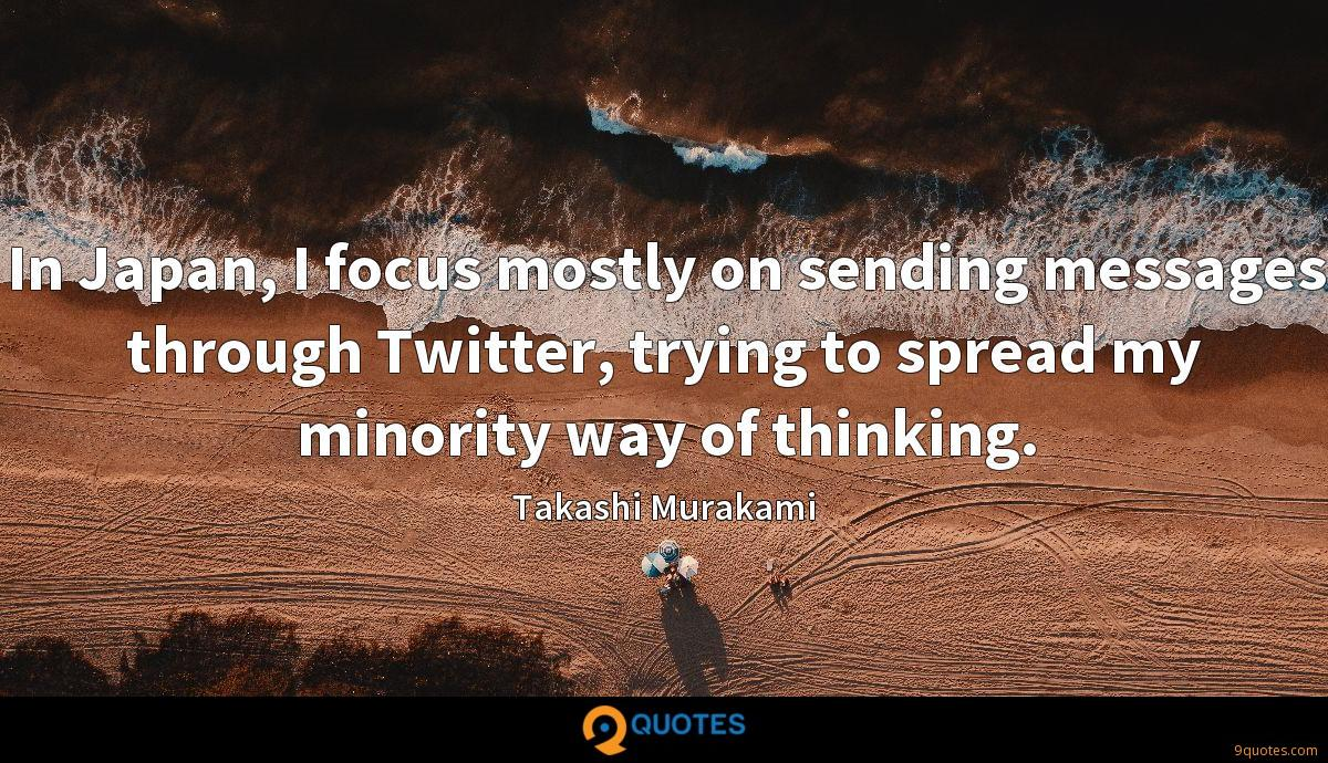 In Japan, I focus mostly on sending messages through Twitter, trying to spread my minority way of thinking.