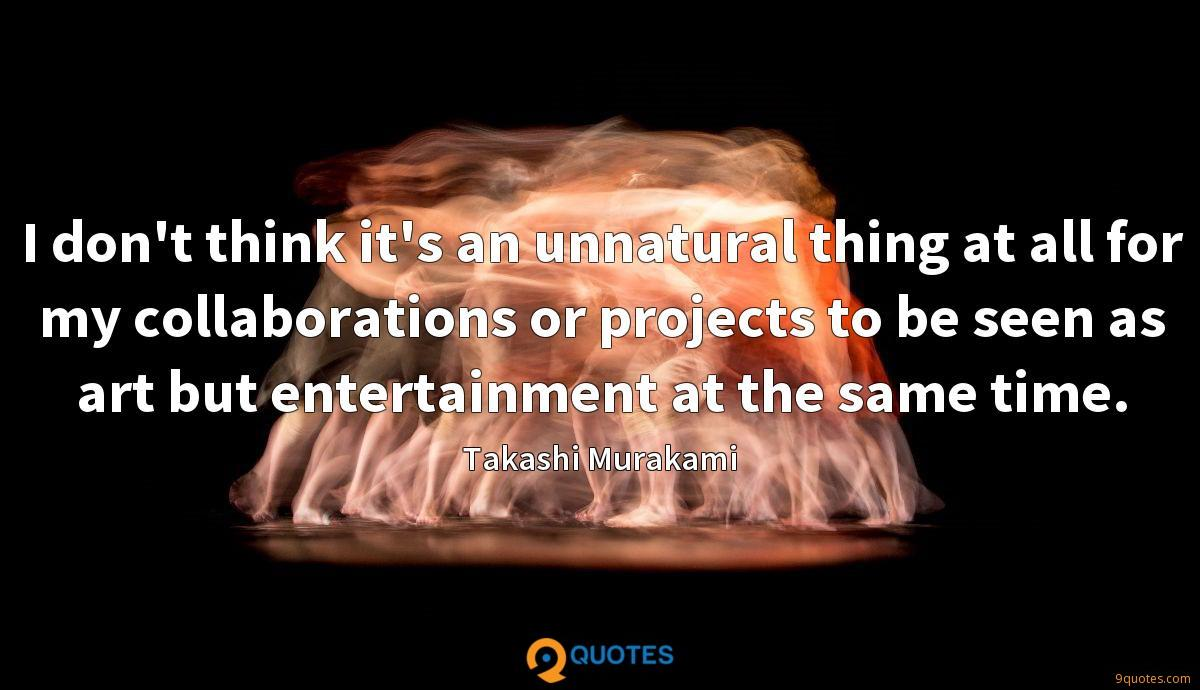 I don't think it's an unnatural thing at all for my collaborations or projects to be seen as art but entertainment at the same time.