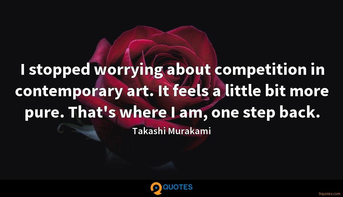 I stopped worrying about competition in contemporary art. It feels a little bit more pure. That's where I am, one step back.