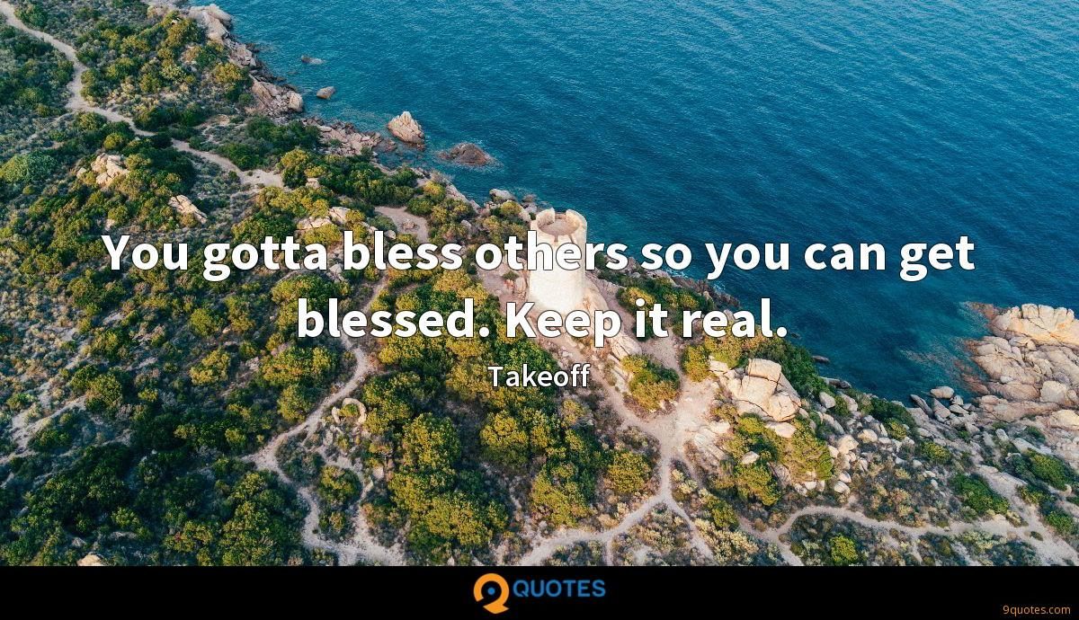 You gotta bless others so you can get blessed. Keep it real.