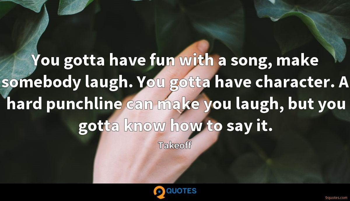 You gotta have fun with a song, make somebody laugh. You gotta have character. A hard punchline can make you laugh, but you gotta know how to say it.