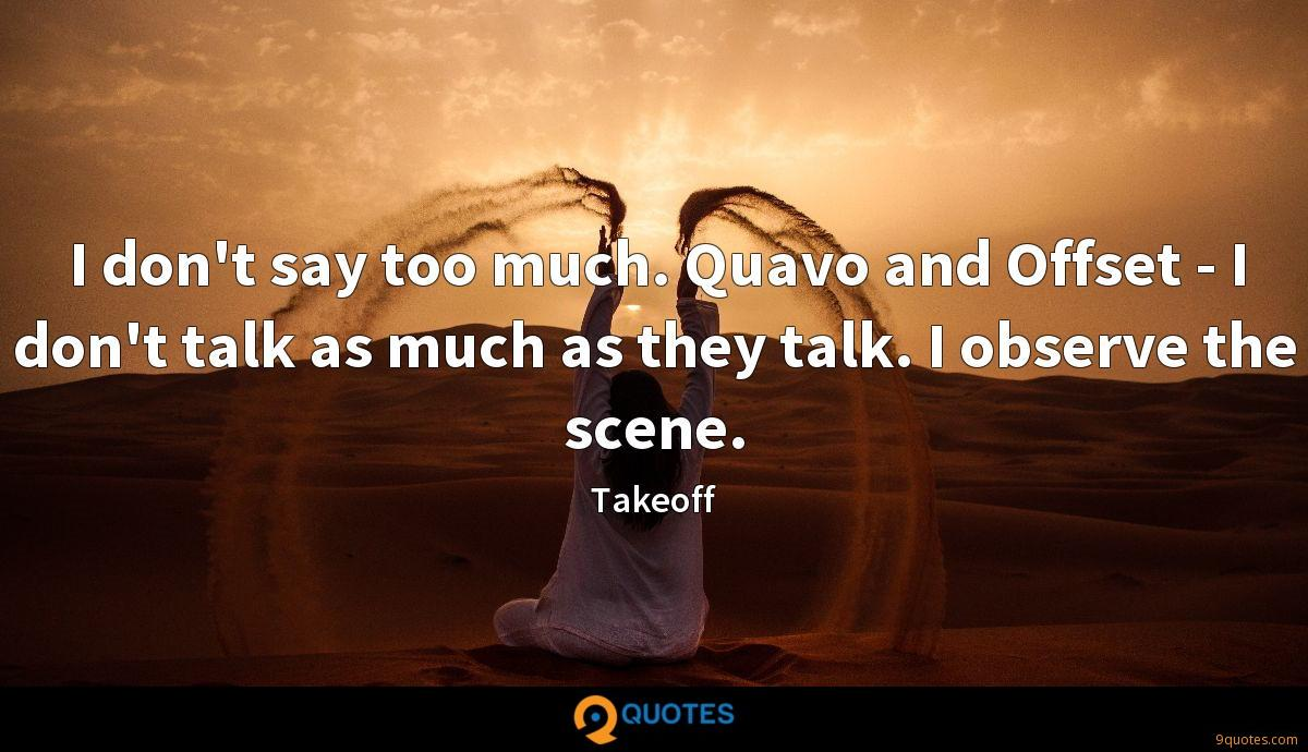 I don't say too much. Quavo and Offset - I don't talk as much as they talk. I observe the scene.