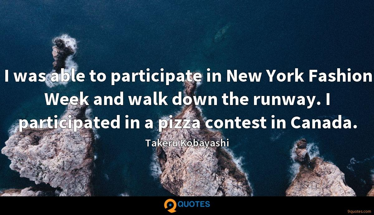 I was able to participate in New York Fashion Week and walk down the runway. I participated in a pizza contest in Canada.
