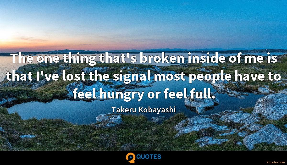 The one thing that's broken inside of me is that I've lost the signal most people have to feel hungry or feel full.