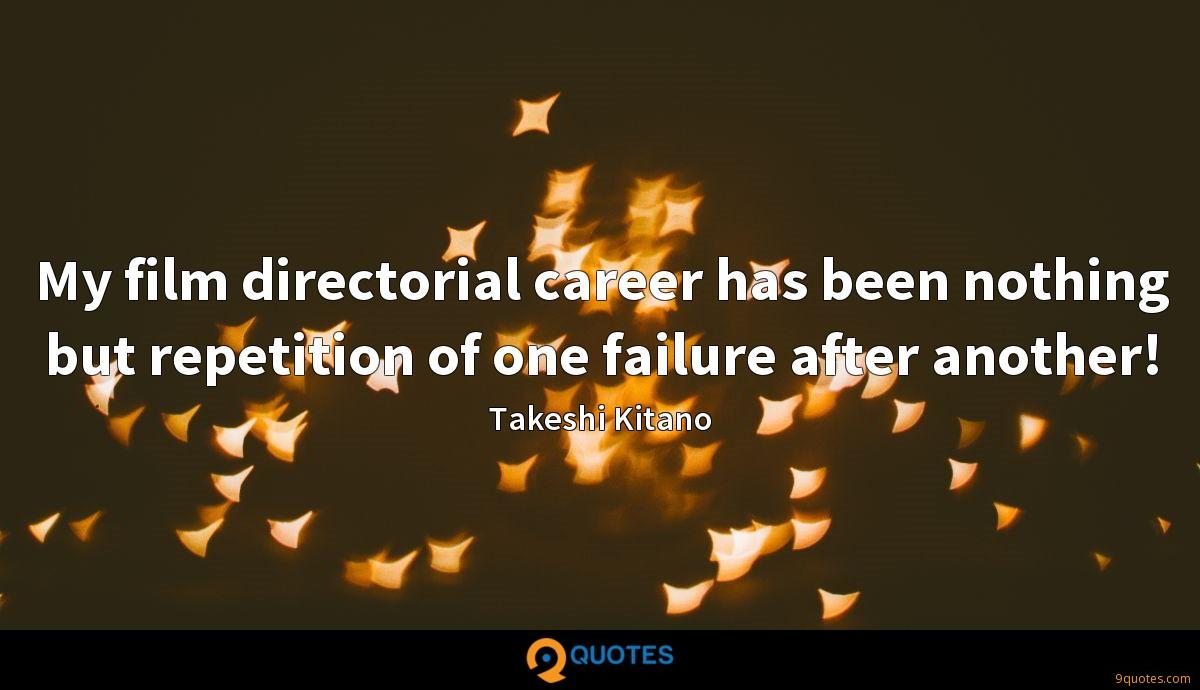 My film directorial career has been nothing but repetition of one failure after another!