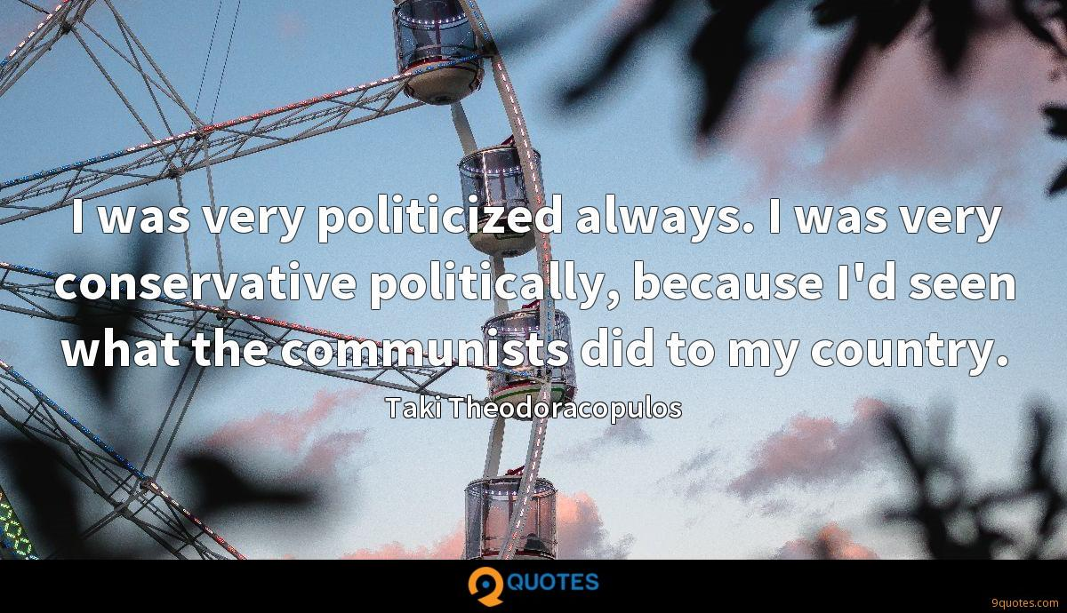 I was very politicized always. I was very conservative politically, because I'd seen what the communists did to my country.