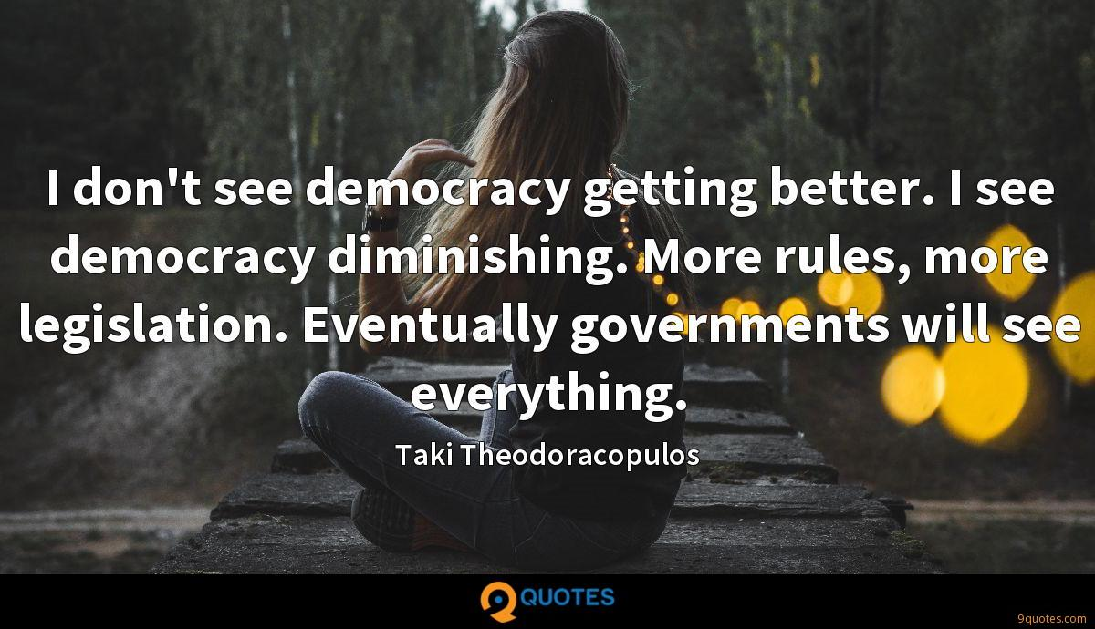 I don't see democracy getting better. I see democracy diminishing. More rules, more legislation. Eventually governments will see everything.
