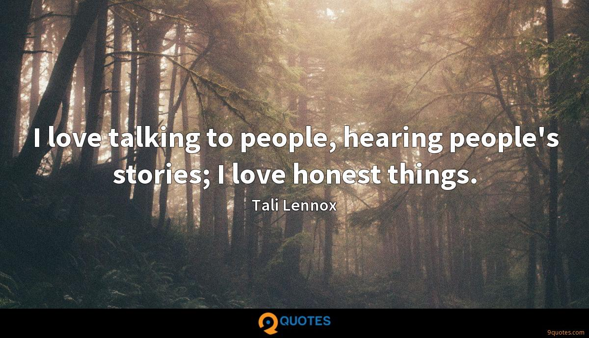 I love talking to people, hearing people's stories; I love honest things.