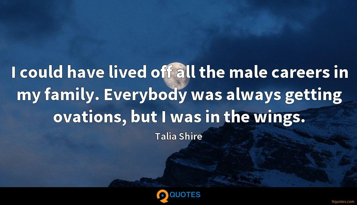 I could have lived off all the male careers in my family. Everybody was always getting ovations, but I was in the wings.