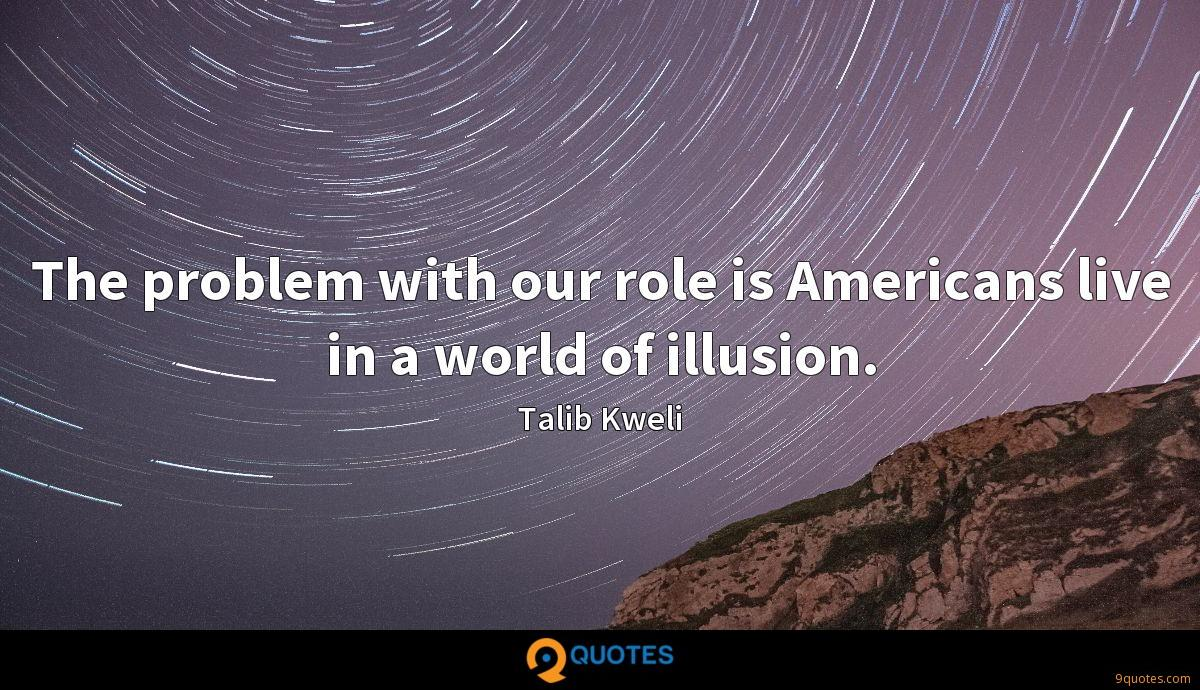 The problem with our role is Americans live in a world of illusion.