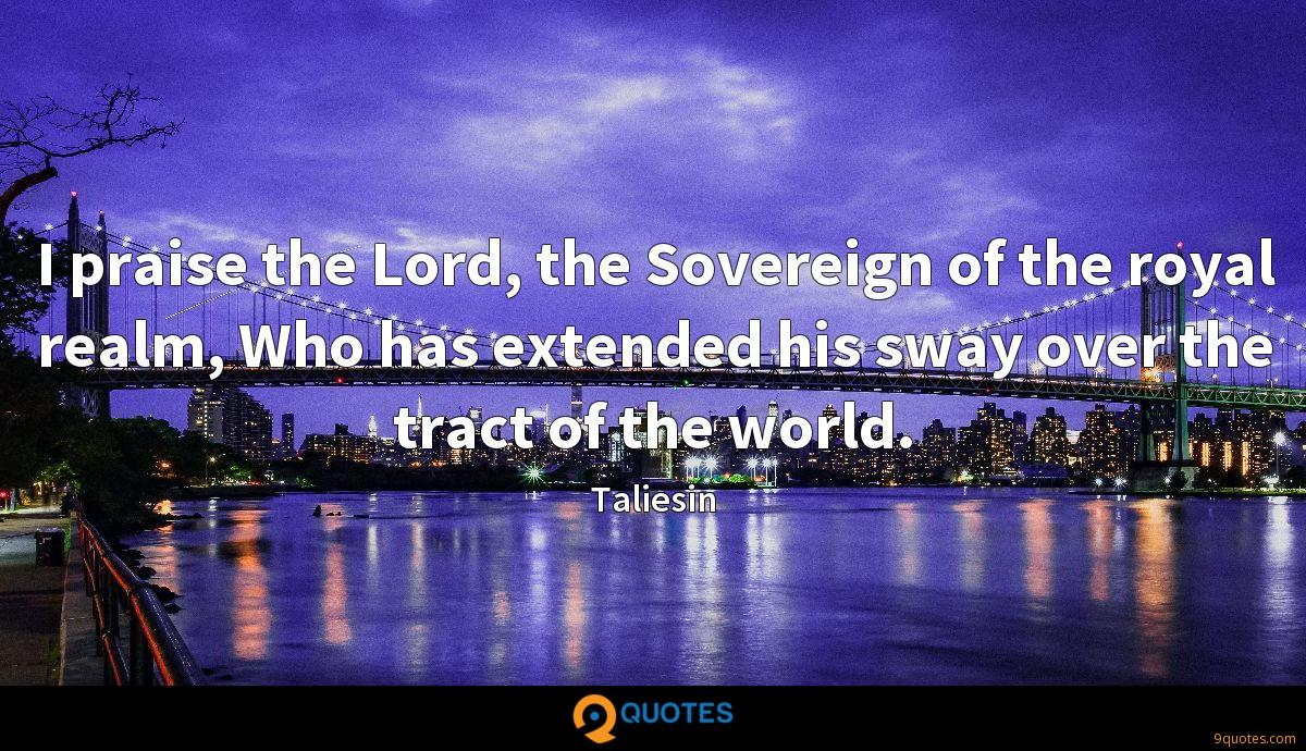 I praise the Lord, the Sovereign of the royal realm, Who has extended his sway over the tract of the world.