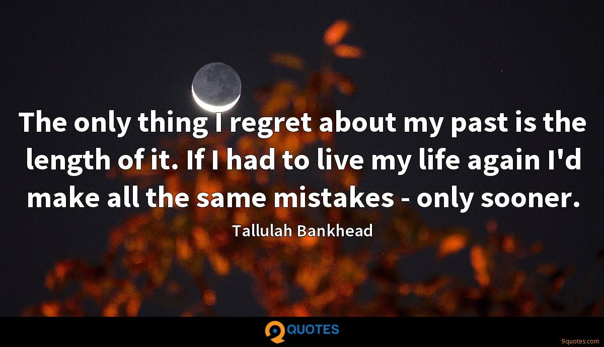 The only thing I regret about my past is the length of it. If I had to live my life again I'd make all the same mistakes - only sooner.