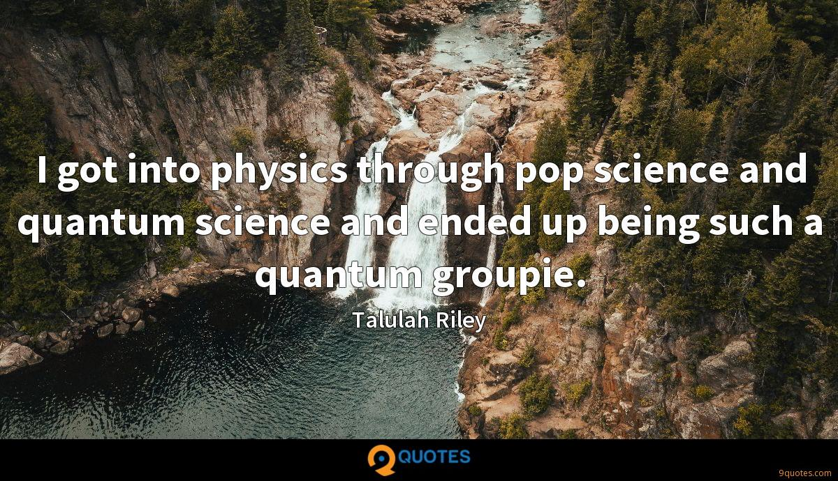 I got into physics through pop science and quantum science and ended up being such a quantum groupie.