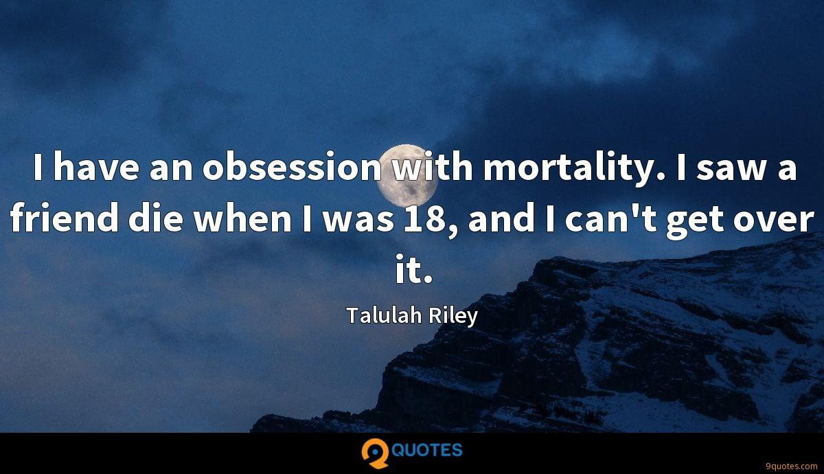 I have an obsession with mortality. I saw a friend die when I was 18, and I can't get over it.