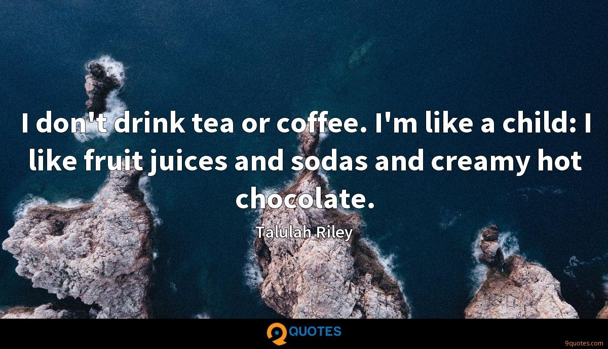 I don't drink tea or coffee. I'm like a child: I like fruit juices and sodas and creamy hot chocolate.