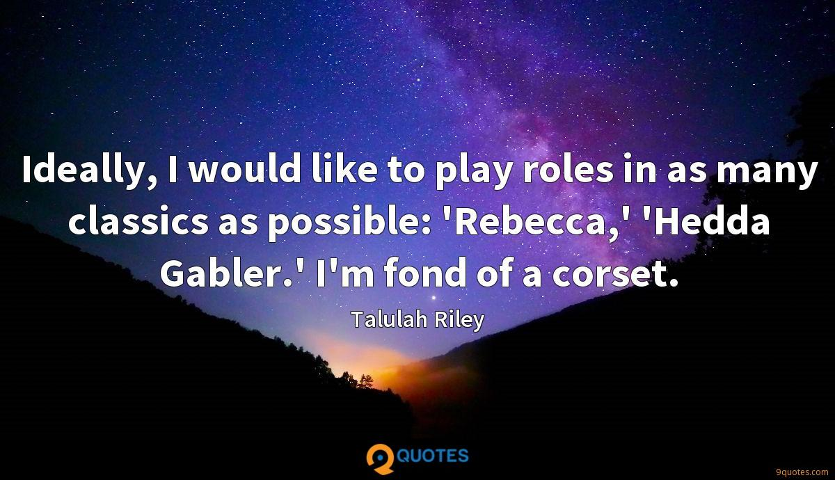 Ideally, I would like to play roles in as many classics as possible: 'Rebecca,' 'Hedda Gabler.' I'm fond of a corset.