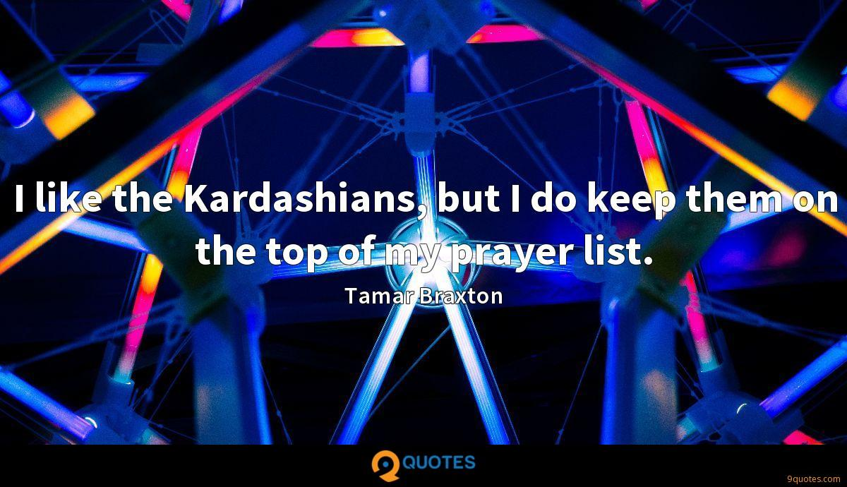 I like the Kardashians, but I do keep them on the top of my prayer list.